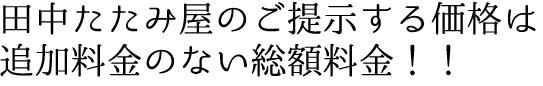 田中たたみ屋のご提示する価格は追加料金のない総額料金!!